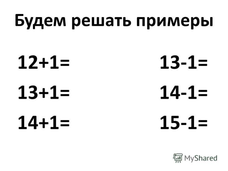 Будем решать примеры 12+1= 13-1= 13+1= 14-1= 14+1= 15-1=