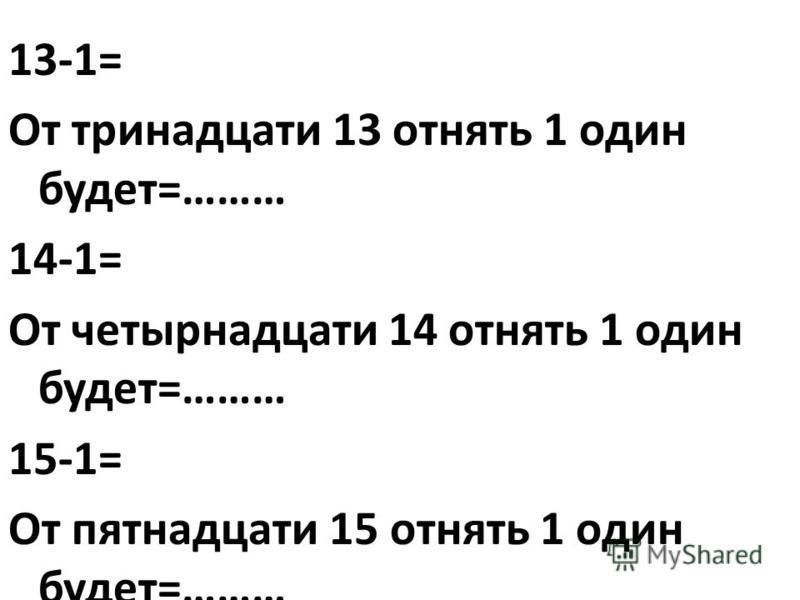 13-1= От тринадцати 13 отнять 1 один будет=……… 14-1= От четырнадцати 14 отнять 1 один будет=……… 15-1= От пятнадцати 15 отнять 1 один будет=………