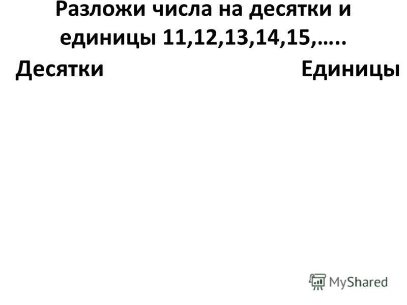 Разложи числа на десятки и единицы 11,12,13,14,15,….. Десятки Единицы