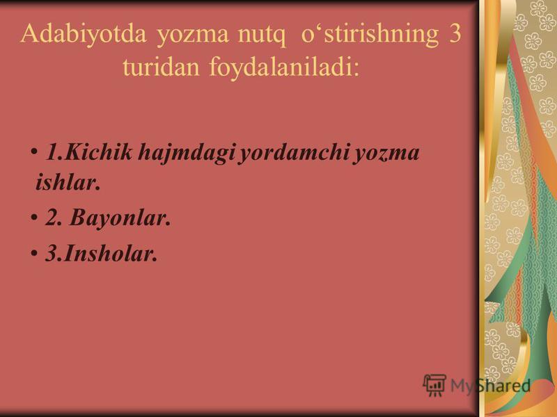 Adabiyotda yozma nutq ostirishning 3 turidan foydalaniladi: 1.Kichik hajmdagi yordamchi yozma ishlar. 2. Bayonlar. 3.Insholar.