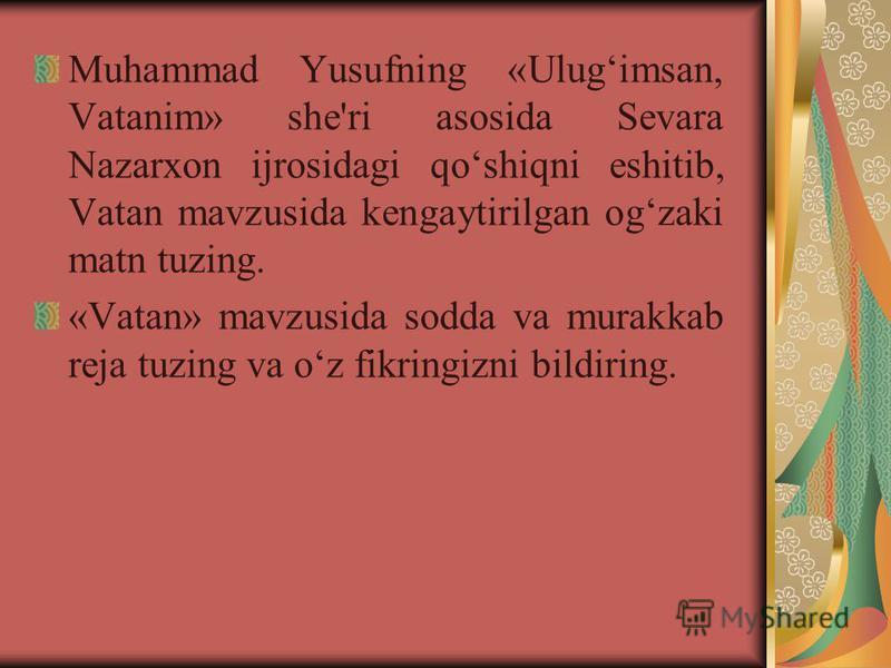 Muhammad Yusufning «Ulugimsan, Vatanim» shе'ri asosida Sеvara Nazarxon ijrosidagi qoshiqni eshitib, Vatan mavzusida kеngaytirilgan ogzaki matn tuzing. «Vatan» mavzusida sodda va murakkab rеja tuzing va oz fikringizni bildiring.