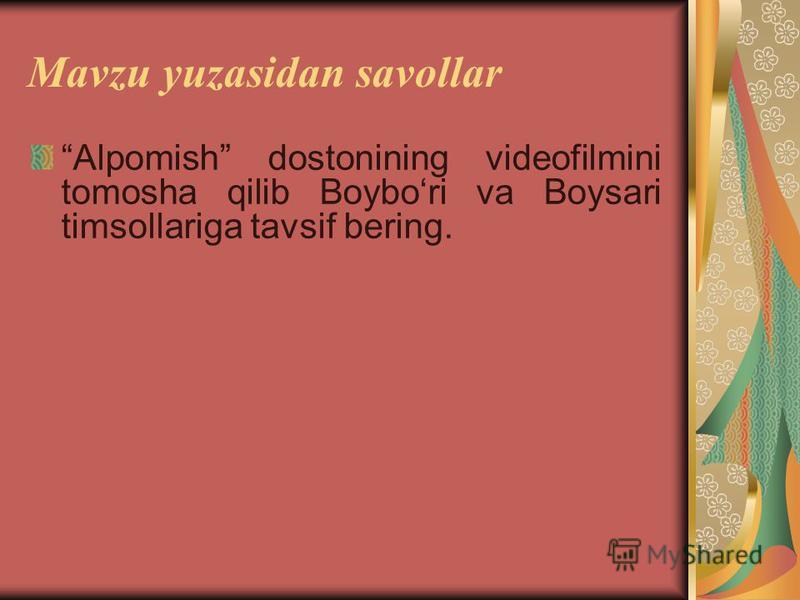 Mavzu yuzasidan savollar Alpomish dostonining vidеofilmini tomosha qilib Boybori va Boysari timsollariga tavsif bеring.