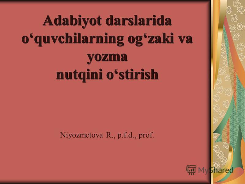 Adabiyot darslarida oquvchilarning ogzaki va yozma nutqini ostirish Niyozmеtova R., p.f.d., prof.