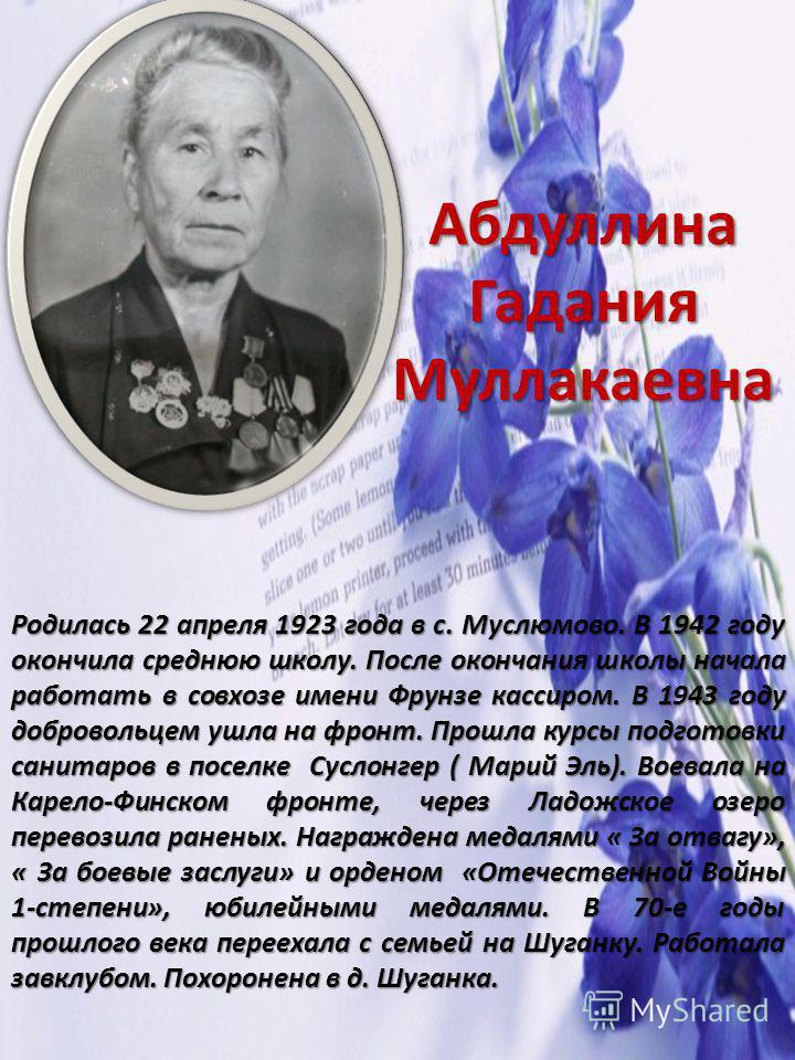 Абдуллина Гадания Муллакаевна Родилась 22 апреля 1923 года в с. Муслюмово. В 1942 году окончила среднюю школу. После окончания школы начала работать в совхозе имени Фрунзе кассиром. В 1943 году добровольцем ушла на фронт. Прошла курсы подготовки сани