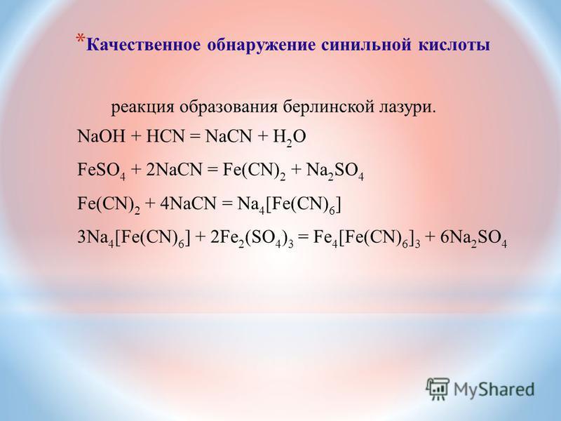 * Качественное обнаружение синильной кислоты реакция образования берлинской лазури. NaOH + HCN = NaCN + Н 2 О FeSO 4 + 2NaCN = Fe(CN) 2 + Na 2 SO 4 Fe(CN) 2 + 4NaCN = Na 4 [Fe(CN) 6 ] 3Na 4 [Fe(CN) 6 ] + 2Fe 2 (SO 4 ) 3 = Fe 4 [Fe(CN) 6 ] 3 + 6Na 2 S