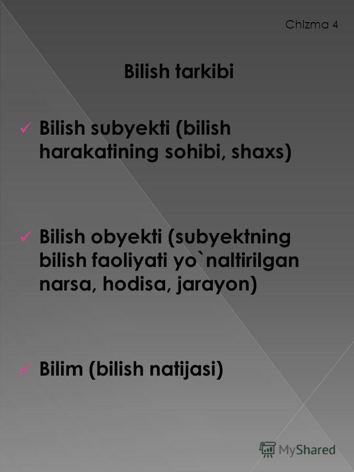 Chizma 4 Bilish tarkibi Bilish subyekti (bilish harakatining sohibi, shaxs) Bilish obyekti (subyektning bilish faoliyati yo`naltirilgan narsa, hodisa, jarayon) Bilim (bilish natijasi)