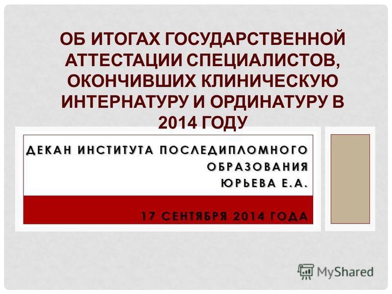ДЕКАН ИНСТИТУТА ПОСЛЕДИПЛОМНОГО ОБРАЗОВАНИЯ ЮРЬЕВА Е.А. 17 СЕНТЯБРЯ 2014 ГОДА ОБ ИТОГАХ ГОСУДАРСТВЕННОЙ АТТЕСТАЦИИ СПЕЦИАЛИСТОВ, ОКОНЧИВШИХ КЛИНИЧЕСКУЮ ИНТЕРНАТУРУ И ОРДИНАТУРУ В 2014 ГОДУ