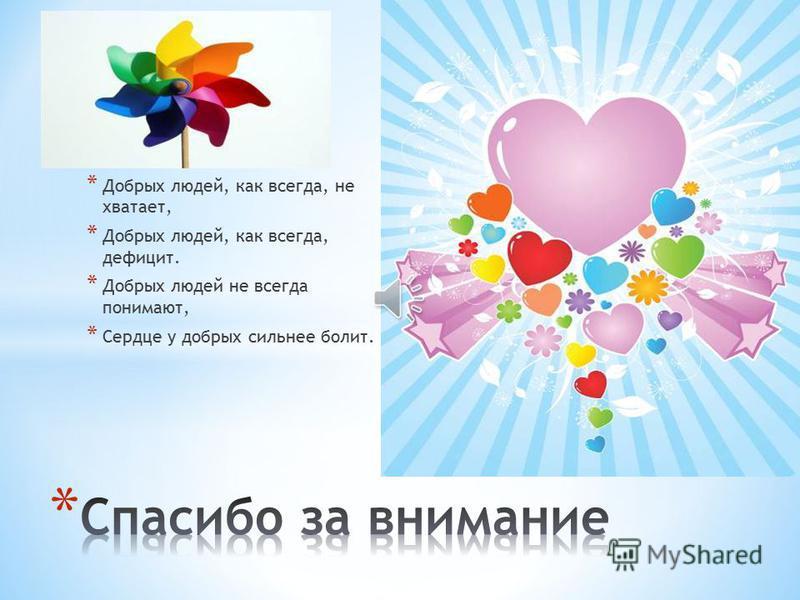 * Добрых людей, как всегда, не хватает, * Добрых людей, как всегда, дефицит. * Добрых людей не всегда понимают, * Сердце у добрых сильнее болит.