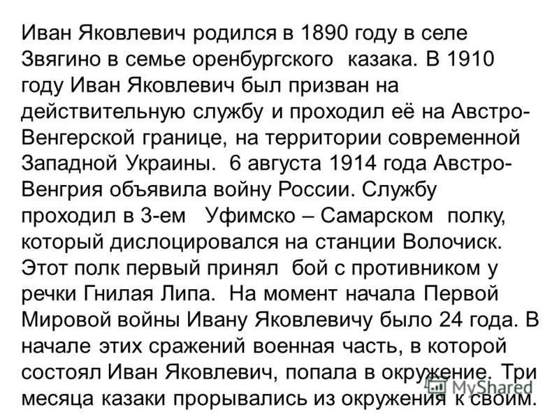 Иван Яковлевич родился в 1890 году в селе Звягино в семье оренбургского казака. В 1910 году Иван Яковлевич был призван на действительную службу и проходил её на Австро- Венгерской границе, на территории современной Западной Украины. 6 августа 1914 го