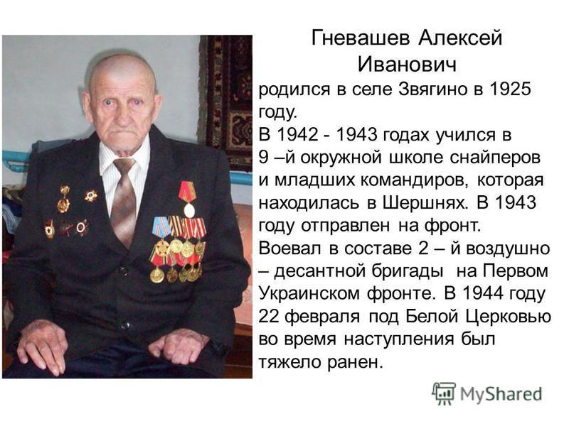 Гневашев Алексей Иванович родился в селе Звягино в 1925 году. В 1942 - 1943 годах учился в 9 –й окружной школе снайперов и младших командиров, которая находилась в Шершнях. В 1943 году отправлен на фронт. Воевал в составе 2 – й воздушно – десантной б