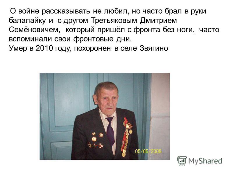 О войне рассказывать не любил, но часто брал в руки балалайку и с другом Третьяковым Дмитрием Семёновичем, который пришёл с фронта без ноги, часто вспоминали свои фронтовые дни. Умер в 2010 году, похоронен в селе Звягино