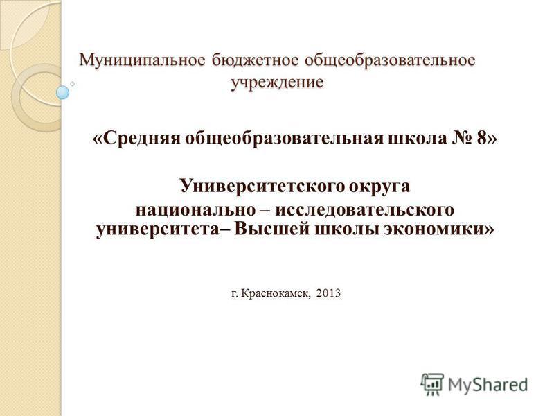 Муниципальное бюджетное общеобразовательное учреждение «Средняя общеобразовательная школа 8» Университетского округа национально – исследовательского университета– Высшей школы экономики» г. Краснокамск, 2013