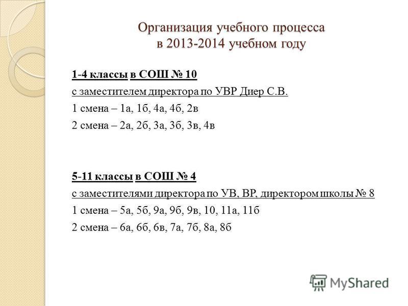 Организация учебного процесса в 2013-2014 учебном году 1-4 классы в СОШ 10 с заместителем директора по УВР Диер С.В. 1 смена – 1 а, 1 б, 4 а, 4 б, 2 в 2 смена – 2 а, 2 б, 3 а, 3 б, 3 в, 4 в 5-11 классы в СОШ 4 с заместителями директора по УВ, ВР, дир