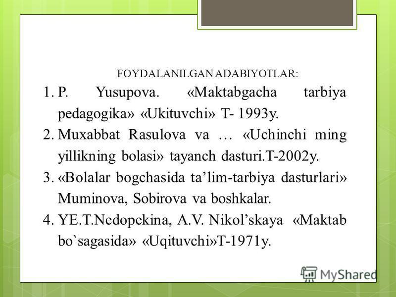 FOYDALANILGAN ADABIYOTLAR: 1.P. Yusupova. «Maktabgacha tarbiya pedagogika» «Ukituvchi» T- 1993y. 2.Muxabbat Rasulova va … «Uchinchi ming yillikning bolasi» tayanch dasturi.T-2002y. 3.«Bolalar bogchasida talim-tarbiya dasturlari» Muminova, Sobirova va