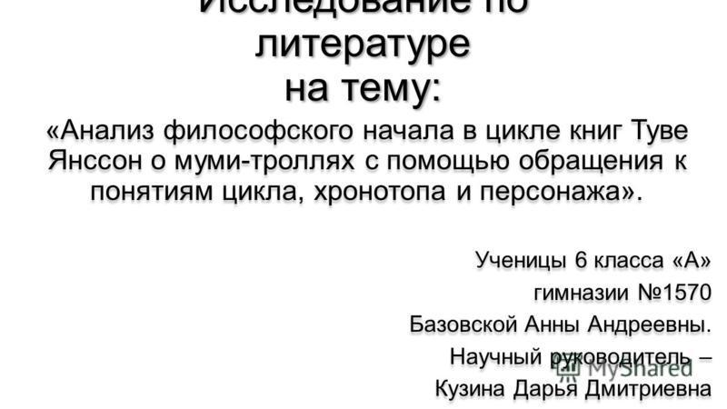 Исследование по литературе на тему: «Анализ философского начала в цикле книг Туве Янссон о муми-троллях с помощью обращения к понятиям цикла, хронотопа и персонажа». Ученицы 6 класса «А» гимназии 1570 Базовской Анны Андреевны. Научный руководитель –