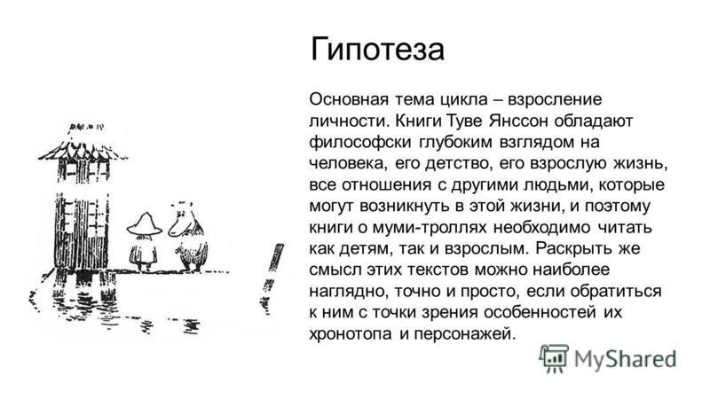 Гипотеза Основная тема цикла – взросление личности. Книги Туве Янссон обладают философски глубоким взглядом на человека, его детство, его взрослую жизнь, все отношения с другими людьми, которые могут возникнуть в этой жизни, и поэтому книги о муми-тр