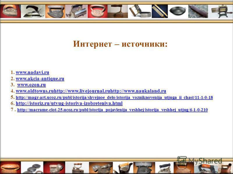 1. www.nadavi.ru 2. www.akcia-antique.ru 3. www.ozon.ru 4. www.oldtowns.ruhttp://www.livejournal.ruhttp://www.naukaland.ru 5. http://magr-art.ucoz.ru/publ/istorija/shvejnoe_delo/istorija_vozniknovenija_utjuga_ii_chast/11-1-0-18 6. http://istoriz.ru/u