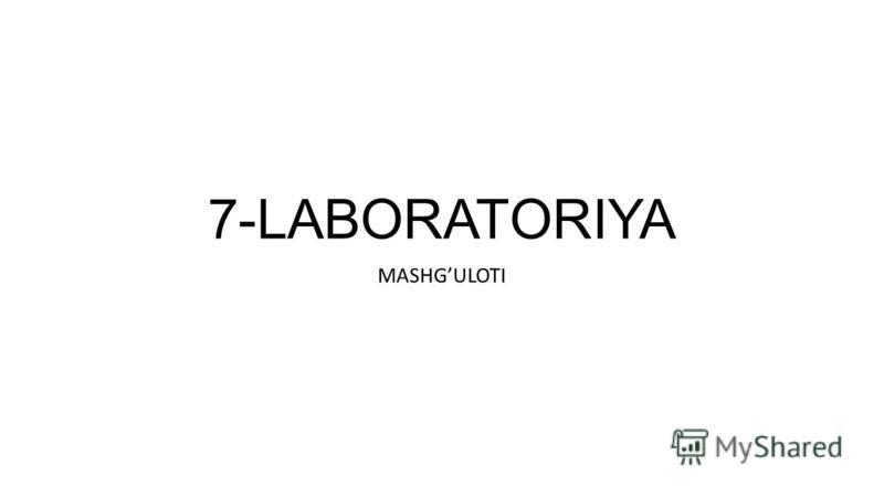 7-LABORATORIYA MASHGULOTI