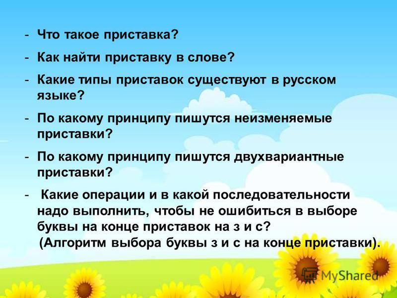 -Что такое приставка? -Как найти приставку в слове? -Какие типы приставок существуют в русском языке? -По какому принципу пишутся неизменяемые приставки? -По какому принципу пишутся двухвариантные приставки? - Какие операции и в какой последовательно