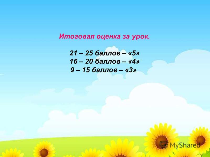 Итоговая оценка за урок. 21 – 25 баллов – «5» 16 – 20 баллов – «4» 9 – 15 баллов – «3»