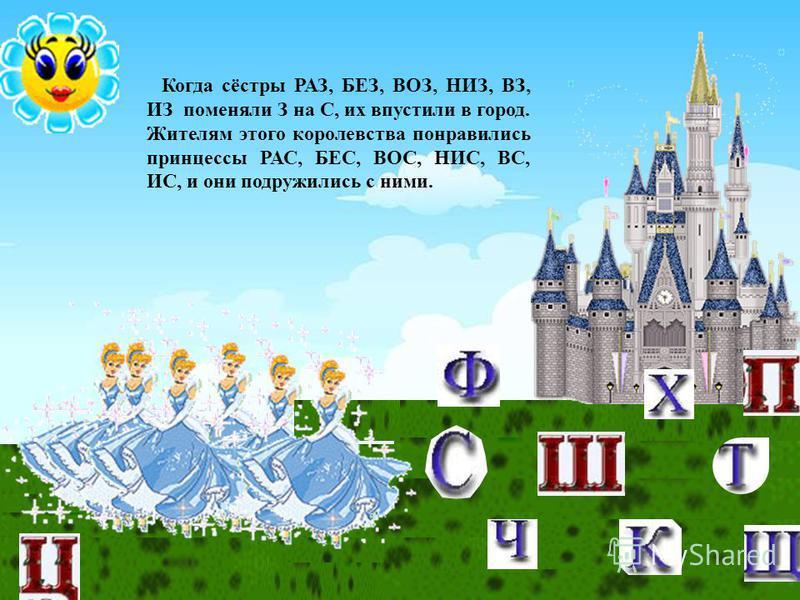Когда сёстры РАЗ, БЕЗ, ВОЗ, НИЗ, ВЗ, ИЗ поменяли З на С, их впустили в город. Жителям этого королевства понравились принцессы РАС, БЕС, ВОС, НИС, ВС, ИС, и они подружились с ними.