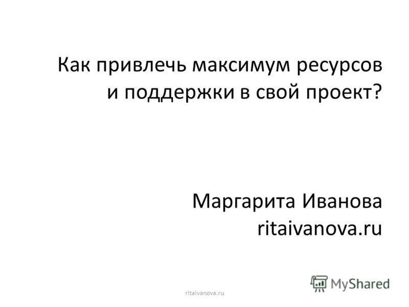 Как привлечь максимум ресурсов и поддержки в свой проект? Маргарита Иванова ritaivanova.ru ritaivanova.ru