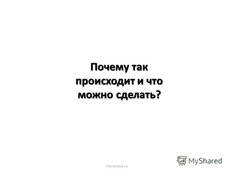 Почему так происходит и что можно сделать? ritaivanova.ru