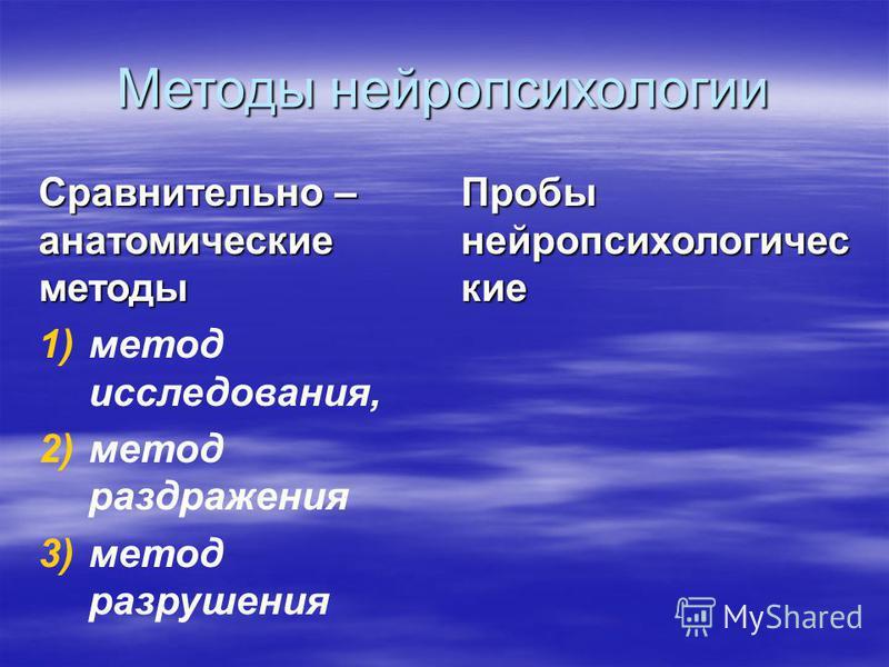 Методы нейропсихологии Сравнительно – анатомические методы 1) 1)метод исследования, 2) 2)метод раздражения 3) 3)метод разрушения Пробы нейропсихологические