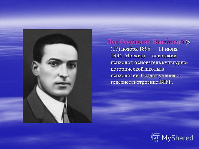 Лев Семёнович Выго́тский (5 (17) ноября 1896 11 июня 1934, Москва) советский психолог, основатель культурно- исторической школы в психологии. Создал учения о генезисе и строение ВПФ. Лев Семёнович Выго́тский (5 (17) ноября 1896 11 июня 1934, Москва)