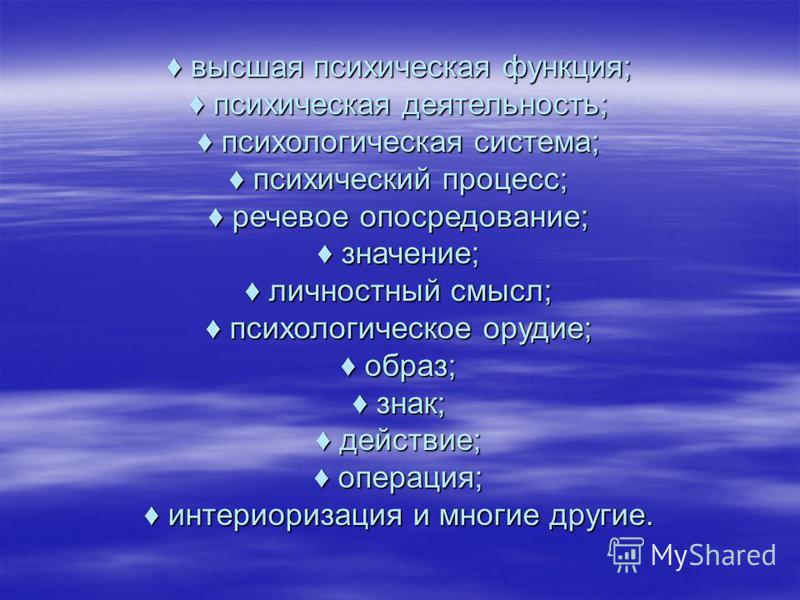 высшая психическая функция; психическая деятельность; психологическая система; психический процесс; речевое опосредование; значение; личностный смысл; психологическое орудие; образ; знак; действие; операция; интериоризация и многие другие. высшая пси