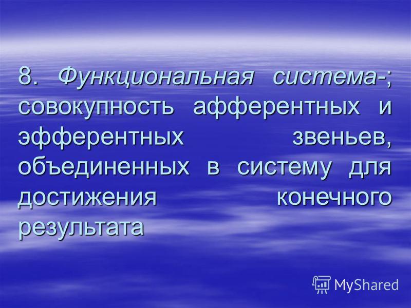 8. Функциональная система-; совокупность афферентных и эфферентных звеньев, объединенных в систему для достижения конечного результата