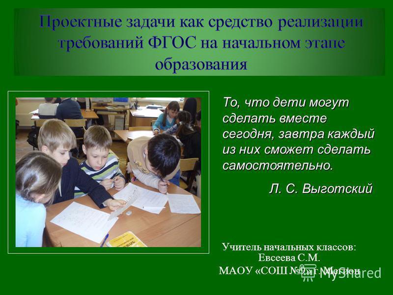 Учитель начальных классов: Евсеева С.М. МАОУ «СОШ 9» г. Мегион То, что дети могут сделать вместе сегодня, завтра каждый из них сможет сделать самостоятельно. Л. С. Выготский Л. С. Выготский