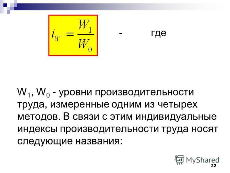 - где W 1, W 0 - уровни производительности труда, измеренные одним из четырех методов. В связи с этим индивидуальные индексы производительности труда носят следующие названия: 22