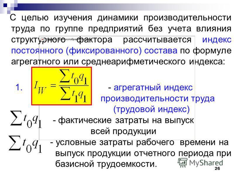 С целью изучения динамики производительности труда по группе предприятий без учета влияния структурного фактора рассчитывается индекс постоянного (фиксированного) состава по формуле агрегатного или среднеарифметического индекса: 1. - агрегатный индек