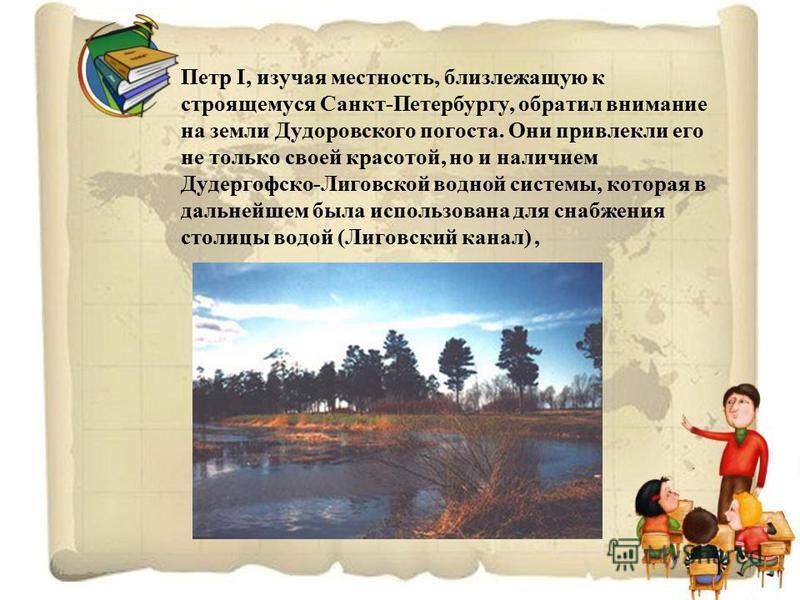 Петр I, изучая местность, близлежащую к строящемуся Санкт-Петербургу, обратил внимание на земли Дудоровского погоста. Они привлекли его не только своей красотой, но и наличием Дудергофско-Лиговской водной системы, которая в дальнейшем была использова