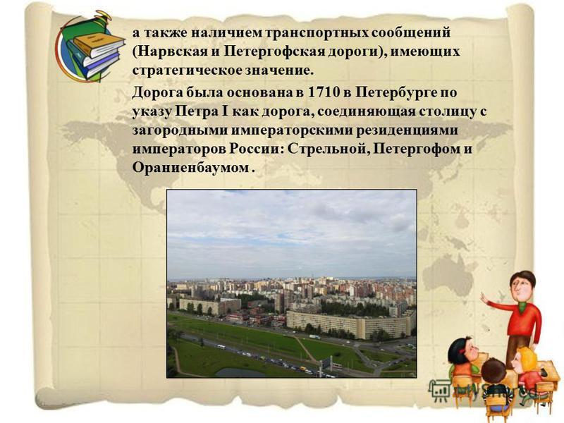 а также наличием транспортных сообщений (Нарвская и Петергофская дороги), имеющих стратегическое значение. Дорога была основана в 1710 в Петербурге по указу Петра I как дорога, соединяющая столицу с загородными императорскими резиденциями императоров