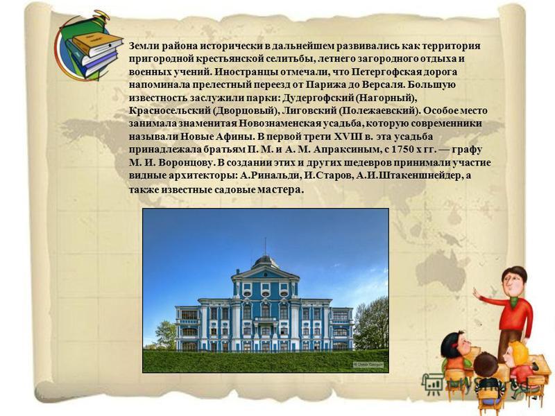 Земли района исторически в дальнейшем развивались как территория пригородной крестьянской селитьбы, летнего загородного отдыха и военных учений. Иностранцы отмечали, что Петергофская дорога напоминала прелестный переезд от Парижа до Версаля. Большую