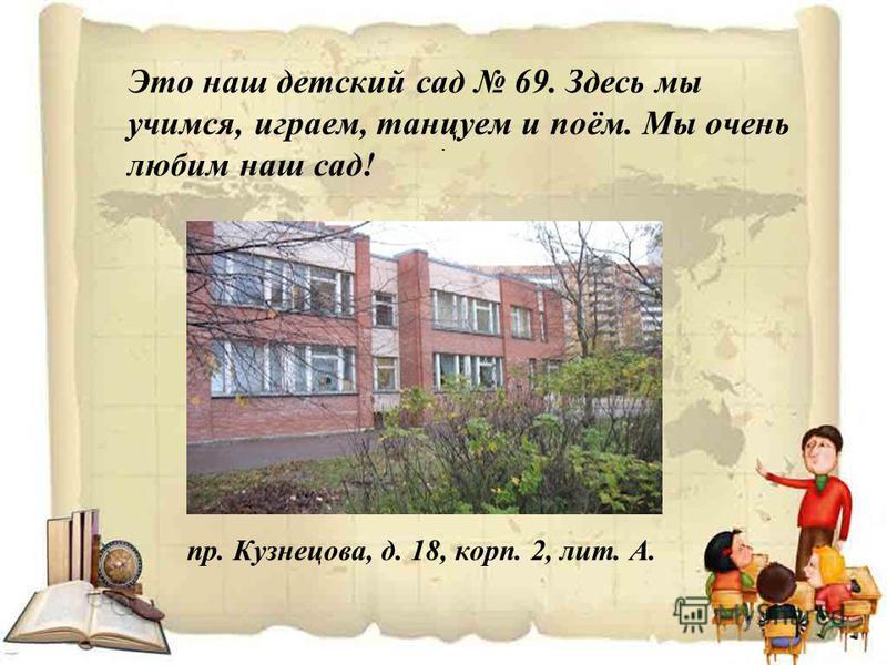 . Это наш детский сад 69. Здесь мы учимся, играем, танцуем и поём. Мы очень любим наш сад! пр. Кузнецова, д. 18, корп. 2, лит. А.
