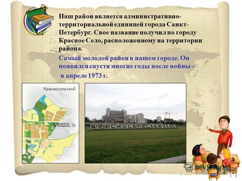 Наш район является административно- территориальной единицей города Санкт- Петербург. Свое название получил по городу Красное Село, расположенному на территории района. Самый молодой район в нашем городе. Он появился спустя многие годы после войны –