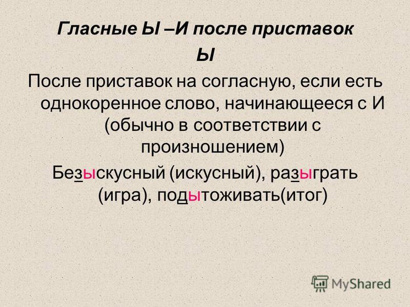 Гласные Ы –И после приставок Ы После приставок на согласную, если есть однокоренное слово, начинающееся с И (обычно в соответствии с произношением) Безыскусный (искусный), разыграть (игра), подытоживать(итог)