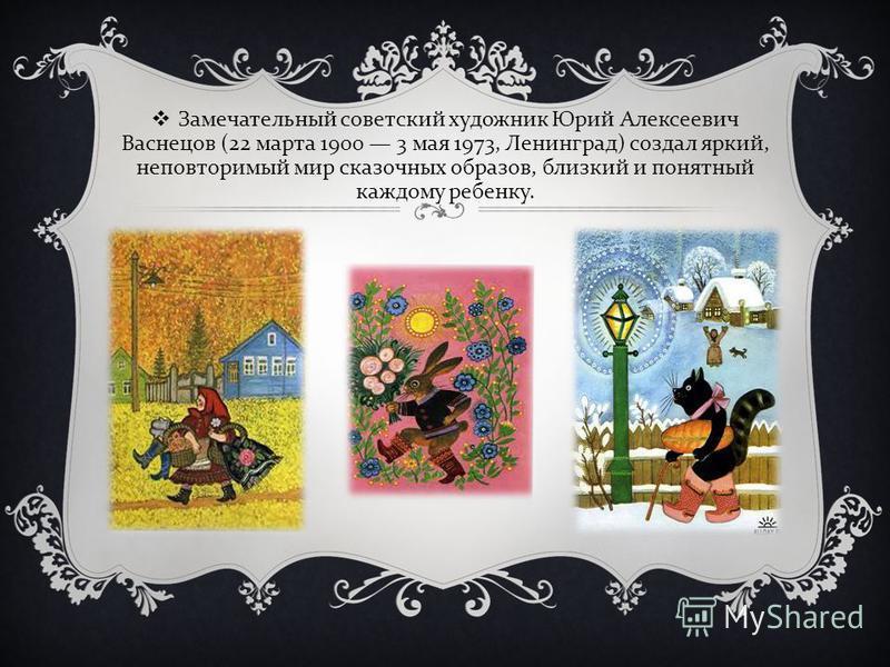 Замечательный советский художник Юрий Алексеевич Васнецов (22 марта 1900 3 мая 1973, Ленинград ) создал яркий, неповторимый мир сказочных образов, близкий и понятный каждому ребенку.