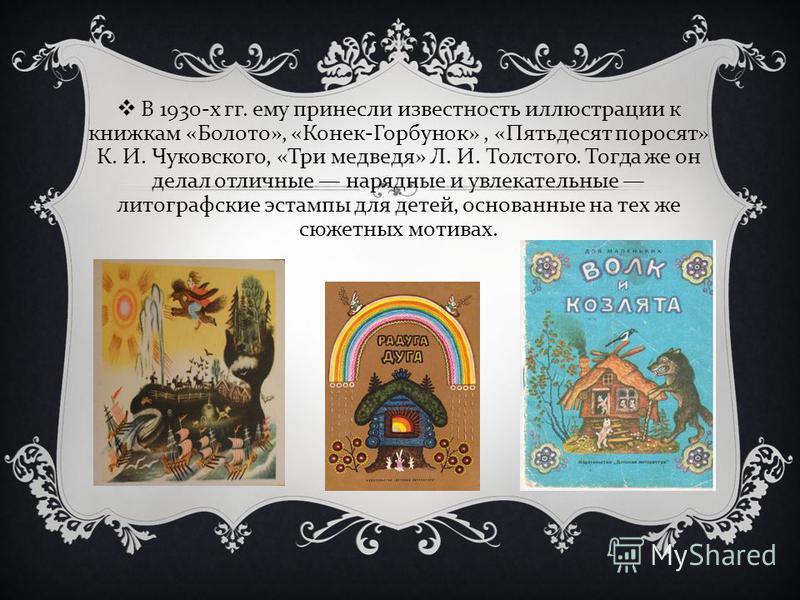В 1930- х гг. ему принесли известность иллюстрации к книжкам « Болото », « Конек - Горбунок », « Пятьдесят поросят » К. И. Чуковского, « Три медведя » Л. И. Толстого. Тогда же он делал отличные нарядные и увлекательные литографские эстампы для детей,