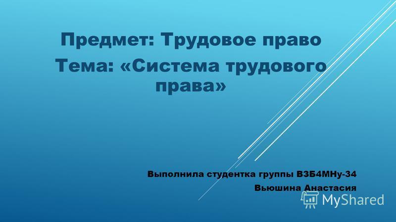 Предмет: Трудовое право Тема: «Система трудового права» Выполнила студентка группы ВЗБ4МНу-34 Вьюшина Анастасия