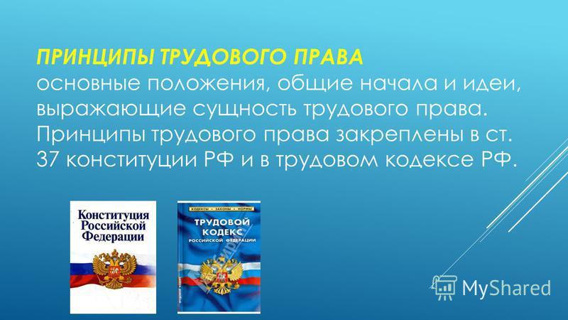 ПРИНЦИПЫ ТРУДОВОГО ПРАВА основные положения, общие начала и идеи, выражающие сущность трудового права. Принципы трудового права закреплены в ст. 37 конституции РФ и в трудовом кодексе РФ.