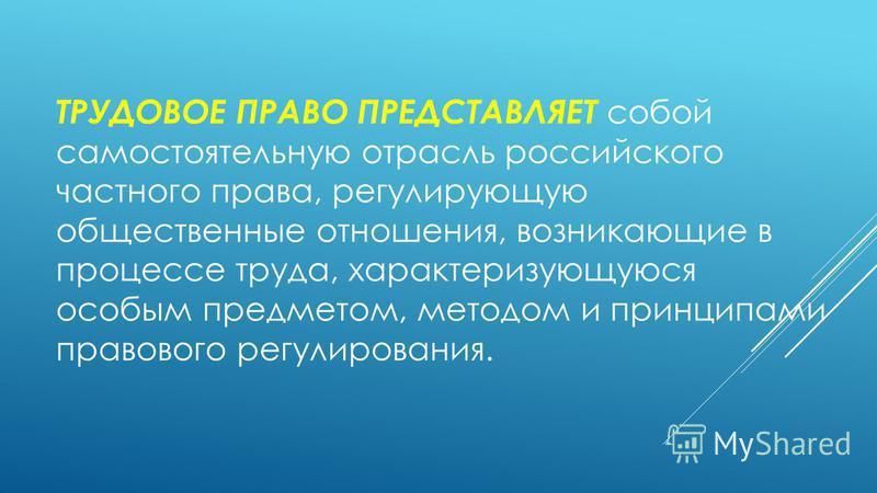 ТРУДОВОЕ ПРАВО ПРЕДСТАВЛЯЕТ собой самостоятельную отрасль российского частного права, регулирующую общественные отношения, возникающие в процессе труда, характеризующуюся особым предметом, методом и принципами правового регулирования.