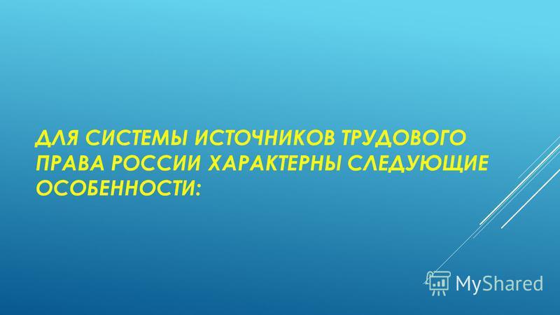 ДЛЯ СИСТЕМЫ ИСТОЧНИКОВ ТРУДОВОГО ПРАВА РОССИИ ХАРАКТЕРНЫ СЛЕДУЮЩИЕ ОСОБЕННОСТИ: