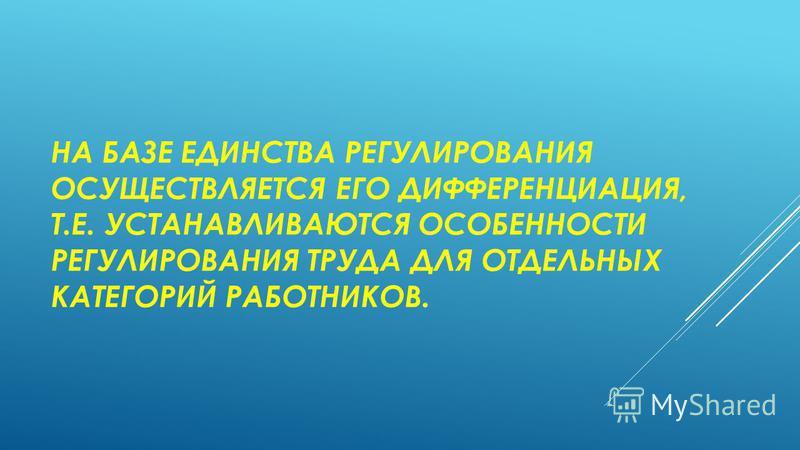 НА БАЗЕ ЕДИНСТВА РЕГУЛИРОВАНИЯ ОСУЩЕСТВЛЯЕТСЯ ЕГО ДИФФЕРЕНЦИАЦИЯ, Т.Е. УСТАНАВЛИВАЮТСЯ ОСОБЕННОСТИ РЕГУЛИРОВАНИЯ ТРУДА ДЛЯ ОТДЕЛЬНЫХ КАТЕГОРИЙ РАБОТНИКОВ.