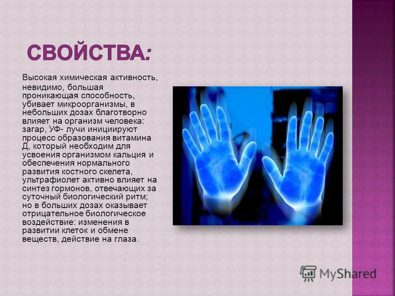 Высокая химическая активность, невидимо, большая проникающая способность, убивает микроорганизмы, в небольших дозах благотворно влияет на организм человека: загар, УФ- лучи инициируют процесс образования витамина Д, который необходим для усвоения орг