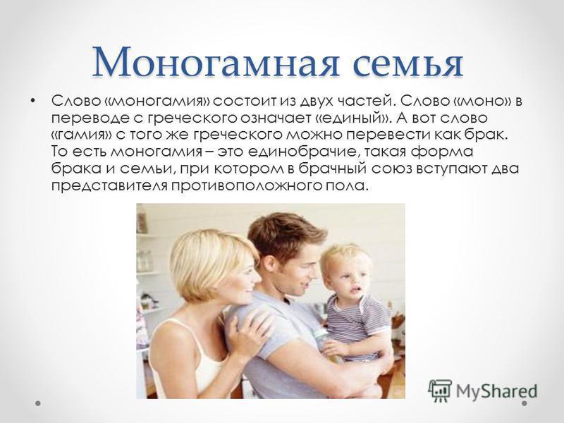 Моногамная семья Слово «моногамия» состоит из двух частей. Слово «моно» в переводе с греческого означает «единый». А вот слово «гамия» с того же греческого можно перевести как брак. То есть моногамия – это единобрачие, такая форма брака и семьи, при