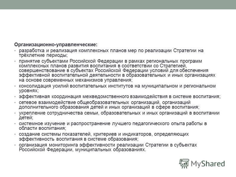 Организационно-управленческие: разработка и реализация комплексных планов мер по реализации Стратегии на трёхлетние периоды; принятие субъектами Российской Федерации в рамках региональных программ комплексных планов развития воспитания в соответствии